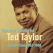 The Ever Wonderful Ted Taylor: Okeh Uptown Soul 1962-1966 by Ted Taylor