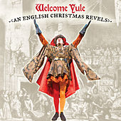 Welcome Yule -  An English Christmas Revels by Various Artists