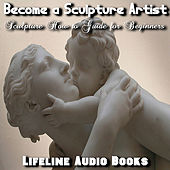 Become a Sculpture Artist - Sculpture How to Guide for Beginners by Lifeline Audio Books