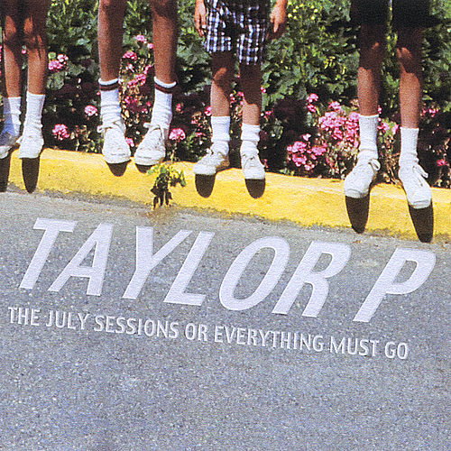 Play & Download The July Sessions or Everything Must Go by Taylor P | Napster