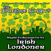 Maybe It's Because I'm An Irish Londoner by The BibleCode Sundays