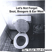 Let's Not Forget Snot, Boogers & Ear Wax! by The Toilet Bowl Cleaners