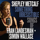 Play & Download Something Irresistible: Songs of Fran Landesman + Simon Wallace by Shepley Metcalf | Napster