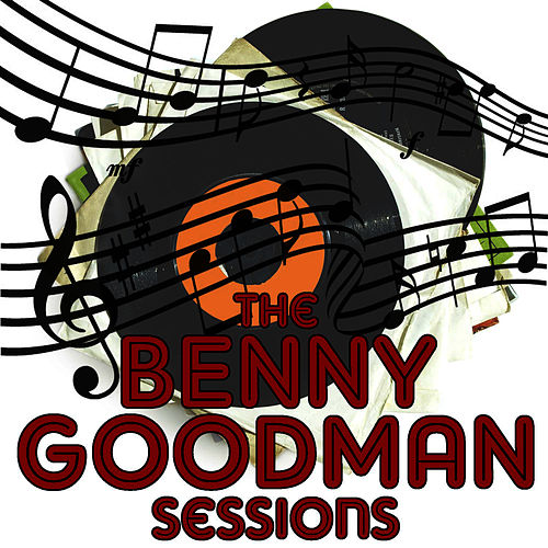 The Benny Goodman Sessions by Benny Goodman