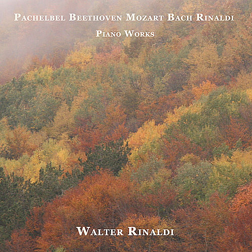 Pachelbel - Beethoven - Mozart - Bach - Rinaldi: Piano Works by Walter Rinaldi