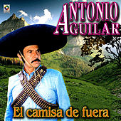 Play & Download El Camisa De Fuera - Antonio Aguilar by Antonio Aguilar | Napster