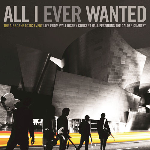 All I Ever Wanted: The Airborne Toxic Event - Live From Walt Disney Concert Hall featuring The Calder Quartet by The Airborne Toxic Event