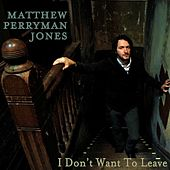 I Don't Want To Leave by Matthew Perryman Jones