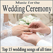 Play & Download Music for the Wedding Ceremony: Top 15 Piano Wedding Songs of All Time, Wedding Processionals, Wedding Interludes by Wedding Music Artists | Napster