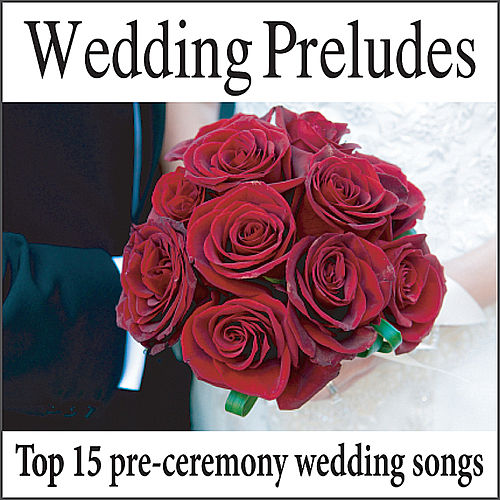 Wedding Preludes: Top 15 Pre-ceremony Wedding Songs, Wedding Music, Music For Weddings by Wedding Music Artists