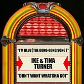 Play & Download I'm Blue (The Gong-Gong Song)  / Don't Want Whatcha Got by Ike and Tina Turner | Napster