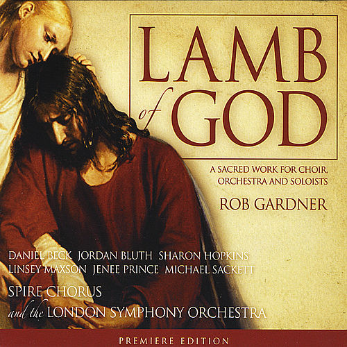 Lamb of God: a sacred work for choir, orchestra and soloists by Spire Chorus Rob Gardner