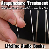 Acupuncture Treatment - What You Need to Know Before Your First Visit by Lifeline Audio Books