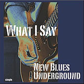 Play & Download What I Say by New Blues Underground | Napster