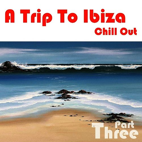 A Trip To Ibiza Chill Out, Part 3 by Various Artists