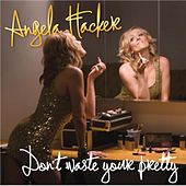 Don't Waste Your Pretty by Angela Hacker