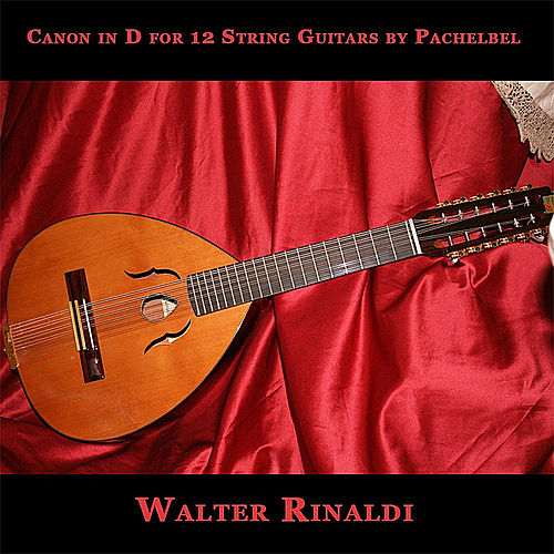 Play & Download Canon in D for 12 String Guitars by Pachelbel - Single by Walter Rinaldi | Napster