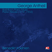 Play & Download Antheil: Bad Boy's Piano Music - Piano Pieces (1919 -1932)  (Digitally Remastered) by Benedikt Koehlen | Napster