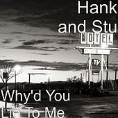 Why'd You Lie To Me by Hank and Stu