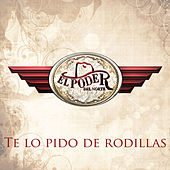 Play & Download Te Lo Pido De Rodillas by El Poder Del Norte | Napster