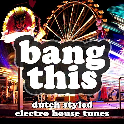 Play & Download Bang This (Dutch Styled Electro House Tunes) by Various Artists | Napster