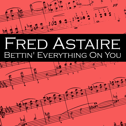 Bettin' Everything On You by Fred Astaire