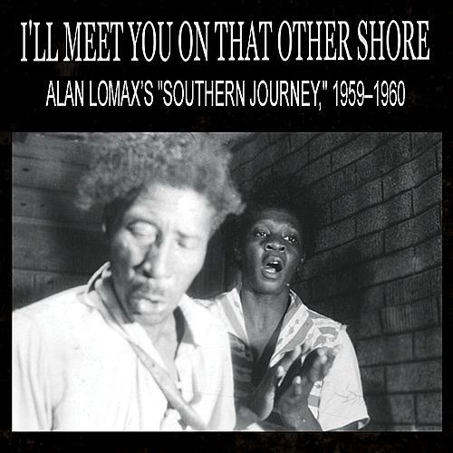 I'll Meet You On That Other Shore: Alan Lomax's 'Southern Journey,' 1959–1960 by Various Artists