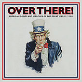 Play & Download Over There!: American Songs and Marches of the Great War - 1917-1918, Vol. 1 by Various Artists | Napster