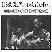 Play & Download I'll Be So Glad When the Sun Goes Down: Alan Lomax's