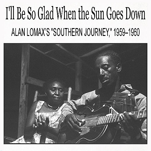 I'll Be So Glad When the Sun Goes Down: Alan Lomax's 'Southern Journey,' 1959–1960 by Various Artists