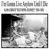 Play & Download I'm Gonna Live Anyhow Until I Die: Alan Lomax's