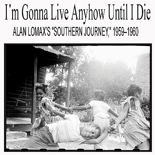 I'm Gonna Live Anyhow Until I Die: Alan Lomax's 'Southern Journey,' 1959–1960 by Various Artists
