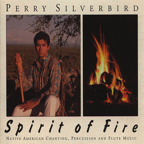 Spirit of Fire: Native American Chanting, Percussion and Flute Music by Perry Silverbird