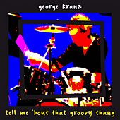 Tell Me 'bout That Groovy Thang by George Kranz