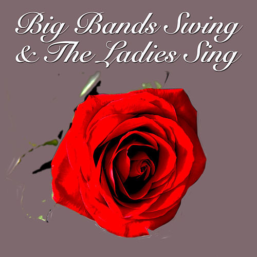 Big Bands Swing & The Ladies Sing by Various Artists