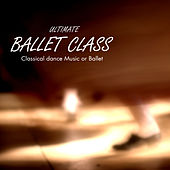 Ultimate Ballet Class Music - Classical Dance Music for Dance Schools, Dance Lessons, Dance Classes, Ballet Positions, Ballet Moves and Ballet Dance Steps 100% Music for Ballet Class by Ballet Dance Company