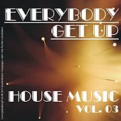 Everybody Get Up - House Music Vol. 03 by Various Artists