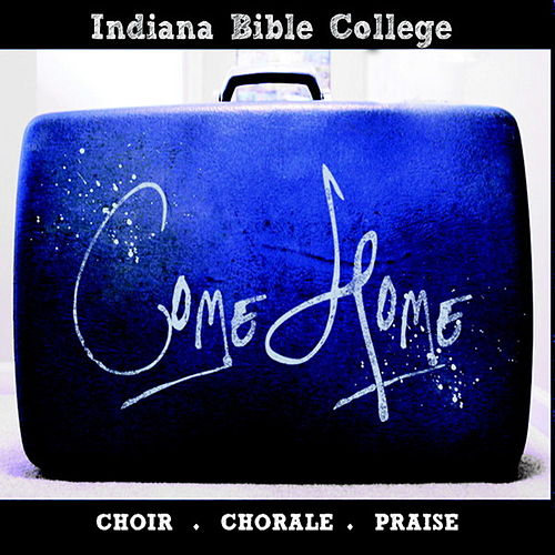 Come Home by Indiana Bible College Choir Chorale
