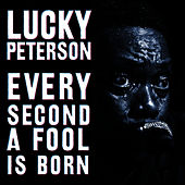 Every Second A Fool Is Born by Lucky Peterson