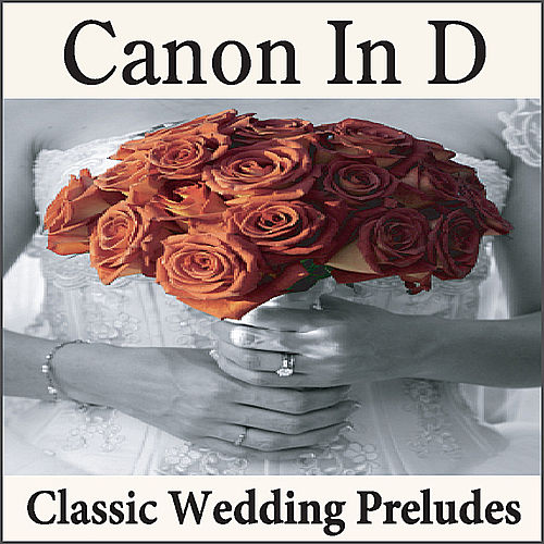 Canon In D: Classic Wedding Preludes on the Piano, Wedding Songs, Preludes for Weddings, Wedding Music by Wedding Music Artists