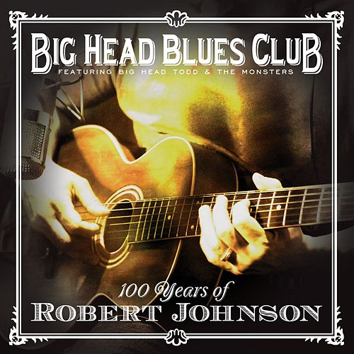 Play & Download 100 Years Of Robert Johnson by Big Head Todd And The Monsters | Napster