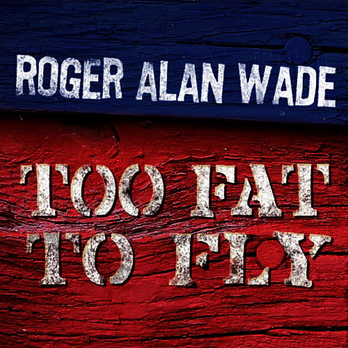 Too Fat To Fly by Roger Alan Wade