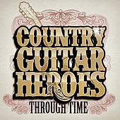 Country Guitar Heroes Through Time by Various Artists