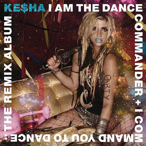 I Am The Dance Commander + I Command You To Dance: The Remix Album by Kesha