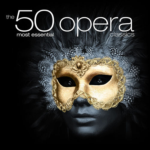 The 50 Most Essential Opera Classics by Various Artists
