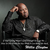 Play & Download If Your Loving Wasn't Good Enough To Keep Me… How In The World Do You Think It Can Bring Me Back by Willie Clayton | Napster