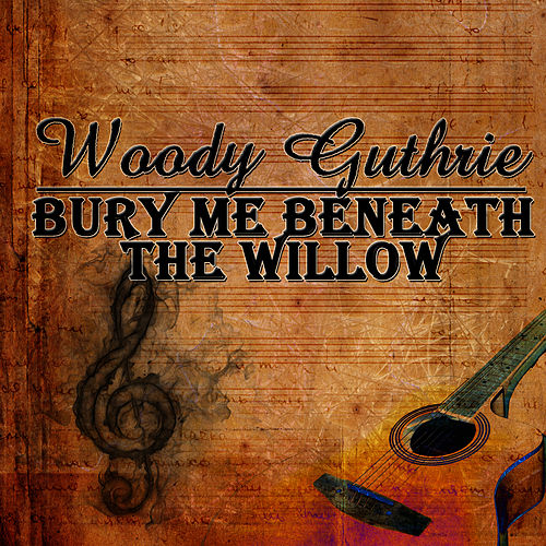 Bury Me Beneath The Willow by Woody Guthrie