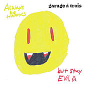 Always Be Happy, But Stay Evil by Garage A Trois
