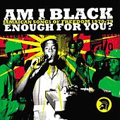 Am I Black Enough For You? Jamaican Songs Of Freedom 1970-79 by Various Artists