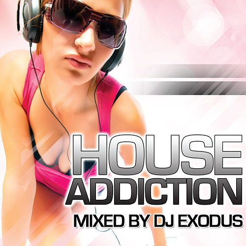 Play & Download House Addiction (Continuous DJ Mix by DJ Exodus) by Various Artists | Napster